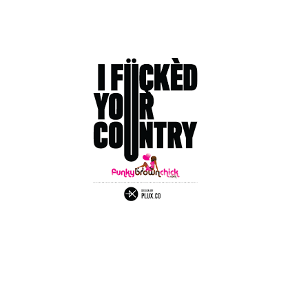 I Fucked Your Country